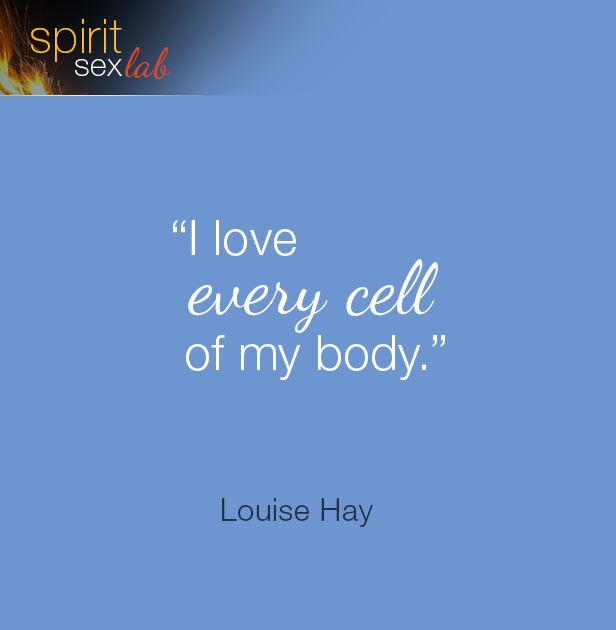 """""""I love every cell of my body"""""""